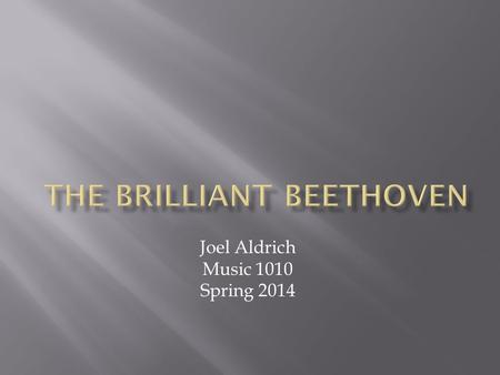 Joel Aldrich Music 1010 Spring 2014.  1770, December 16 - Born  1774-1776 – Father started teaching him using rigorous and brutal methods  1787 - Beethoven.