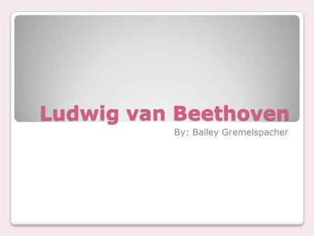 Ludwig van Beethoven By: Bailey Gremelspacher  He was born in Bonn, Germany on December 16 th, 1770.  Died on March 26 th, 1827.
