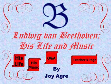 Ludwig van Beethoven: His Life and Music By Joy Agre His Life His Music Q&A Teacher's Page.