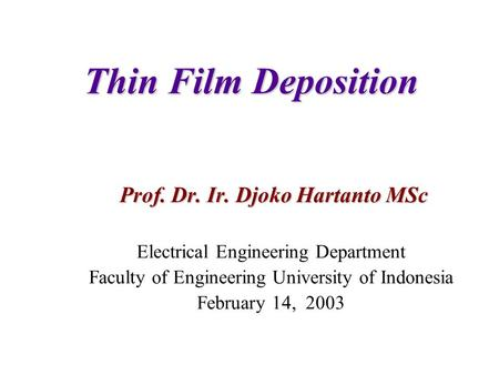 Thin Film Deposition Prof. Dr. Ir. Djoko Hartanto MSc Electrical Engineering Department Faculty of Engineering University of Indonesia February 14, 2003.