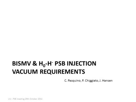 BISMV & H 0 -H - PSB INJECTION VACUUM REQUIREMENTS LIU - PSB meeting 29th October 2012 C. Pasquino, P. Chiggiato, J. Hansen.