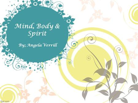 Mind, Body & Spirit By; Angela Verrill. Course Introduction Welcome to the introduction to Mind, Body & Spirit 101 We will cover a few different mind,