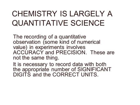 CHEMISTRY IS LARGELY A QUANTITATIVE SCIENCE The recording of a quantitative observation (some kind of numerical value) in experiments involves ACCURACY.