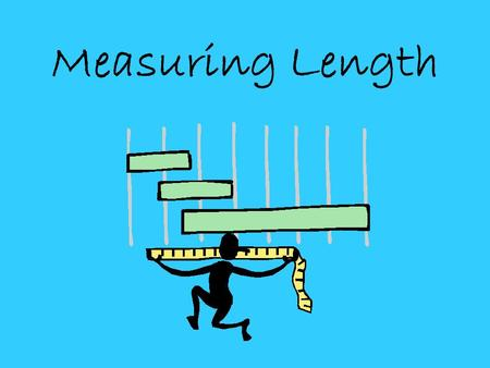 Measuring Length. You can measure the length of ANYTHING! When we measure length we measure how long something is.