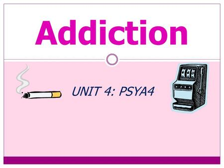 Addiction UNIT 4: PSYA4 Content The Psychology of Addictive Behaviour Models of Addictive Behaviour  Biological, cognitive and.