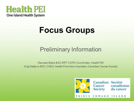 Focus Groups Preliminary Information Maureen Black BSC RRT COPD Coordinator, Health PEI Anja Salijevic BSC CHES, Health Promotion Assistant, Canadian Cancer.