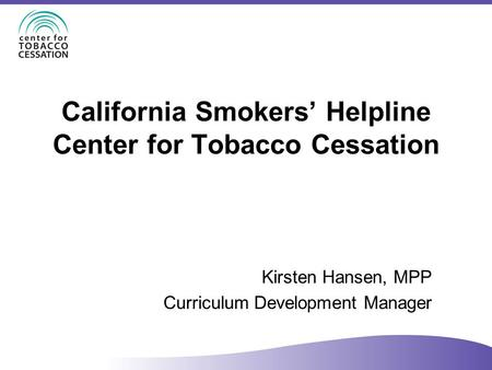 California Smokers' Helpline Center for Tobacco Cessation Kirsten Hansen, MPP Curriculum Development Manager.