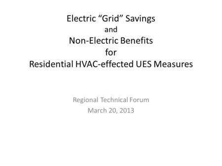 "Electric ""Grid"" Savings and Non-Electric Benefits for Residential HVAC-effected UES Measures Regional Technical Forum March 20, 2013."