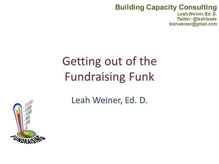 Getting out of the Fundraising Funk Leah Weiner, Ed. D. Building Capacity Consulting Leah Weiner, Ed. D.