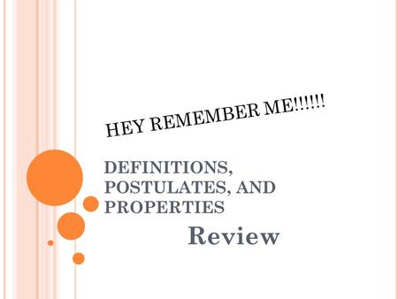 DEFINITIONS, POSTULATES, AND PROPERTIES Review HEY REMEMBER ME!!!!!!