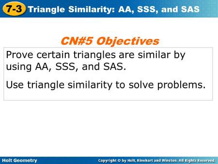 Holt Geometry 7-3 Triangle Similarity: AA, SSS, and SAS Prove certain triangles are similar by using AA, SSS, and SAS. Use triangle similarity to solve.