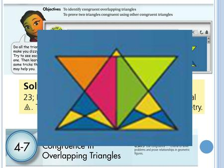 4-7 U SING C ORRESPONDING P ARTS OF C ONGRUENT T RIANGLES To identify congruent overlapping triangles To prove two triangles congruent by first proving.