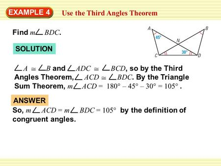 EXAMPLE 4 Use the Third Angles Theorem Find m BDC. So, m ACD = m BDC = 105° by the definition of congruent angles. ANSWER SOLUTION A B and ADC BCD, so.
