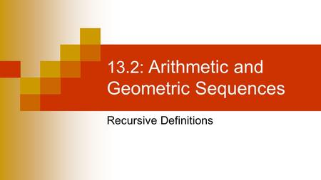13.2: Arithmetic and Geometric Sequences Recursive Definitions.