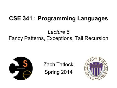 CSE 341 : Programming Languages Lecture 6 Fancy Patterns, Exceptions, Tail Recursion Zach Tatlock Spring 2014.