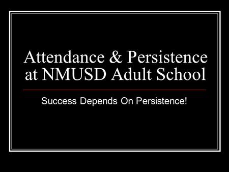 Attendance & Persistence at NMUSD Adult School Success Depends On Persistence!