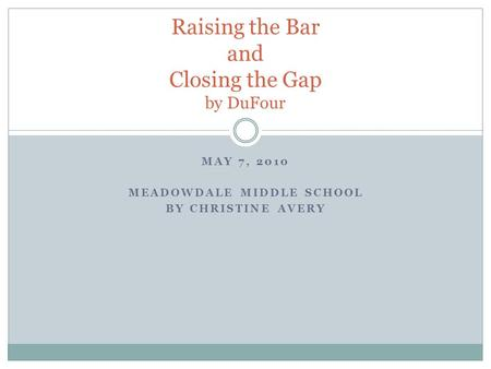 MAY 7, 2010 MEADOWDALE MIDDLE SCHOOL BY CHRISTINE AVERY Raising the Bar and Closing the Gap by DuFour.