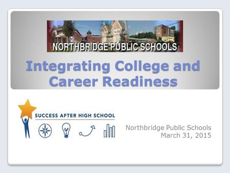 Integrating College and Career Readiness Northbridge Public Schools March 31, 2015.