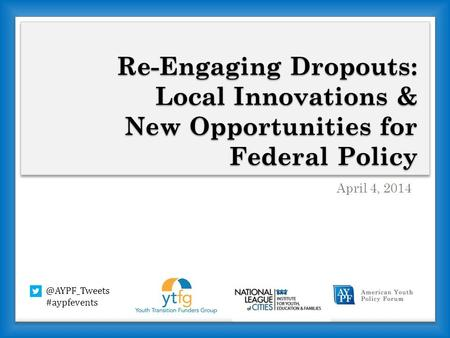 Re-Engaging Dropouts: Local Innovations & New Opportunities for Federal Policy April 4, #aypfevents.