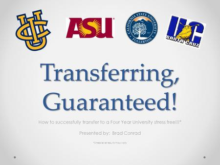 Transferring, Guaranteed! How to successfully transfer to a Four Year University stress free!!!* Presented by: Brad Conrad *Stress level results may vary.