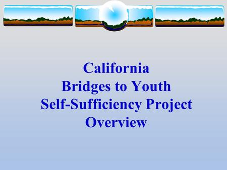 California Bridges to Youth Self-Sufficiency Project Overview.