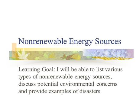 Nonrenewable Energy Sources Learning Goal: I will be able to list various types of nonrenewable energy sources, discuss potential environmental concerns.