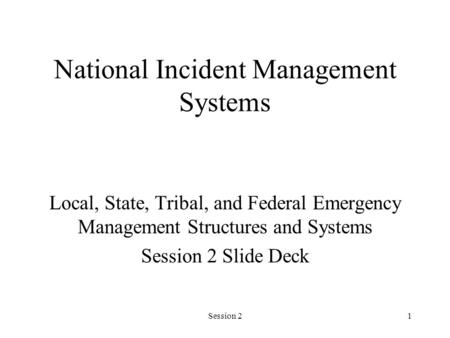 Session 21 National Incident Management Systems Local, State, Tribal, and Federal Emergency Management Structures and Systems Session 2 Slide Deck.