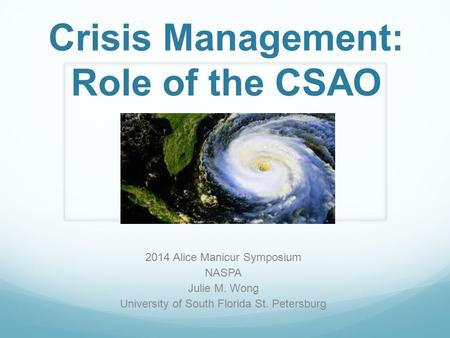 Crisis Management: Role of the CSAO 2014 Alice Manicur Symposium NASPA Julie M. Wong University of South Florida St. Petersburg.