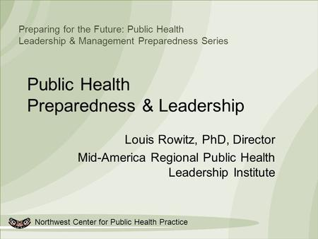 Northwest Center for Public Health Practice Preparing for the Future: Public Health Leadership & Management Preparedness Series Public Health Preparedness.