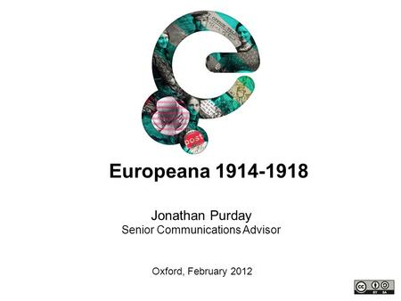 Jonathan Purday Senior Communications Advisor Oxford, February 2012 Europeana 1914-1918.