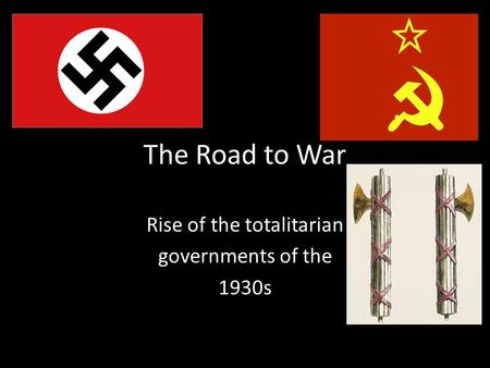 The Road to War Rise of the totalitarian governments of the 1930s.