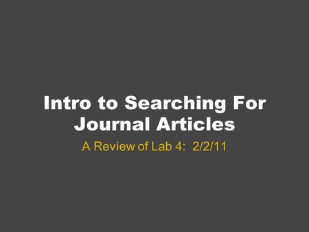 Intro to Searching For Journal Articles A Review of Lab 4: 2/2/11.