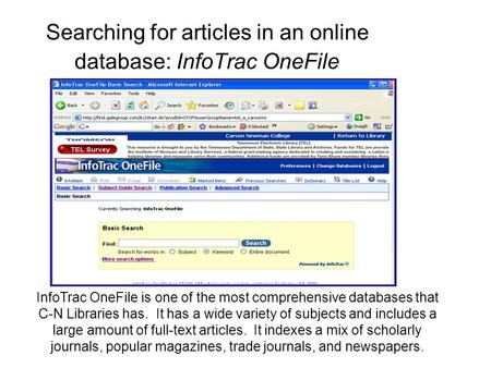 Searching for articles in an online database: InfoTrac OneFile InfoTrac OneFile is one of the most comprehensive databases that C-N Libraries has. It has.