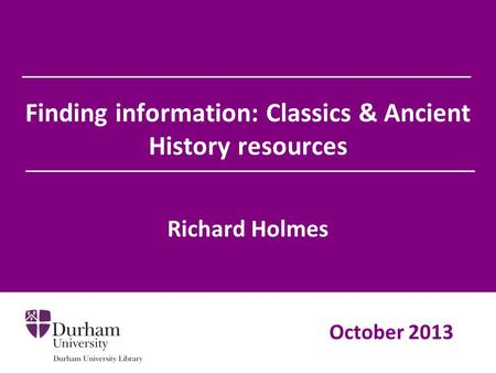 Finding information: Classics & Ancient History resources Richard Holmes October 2013.