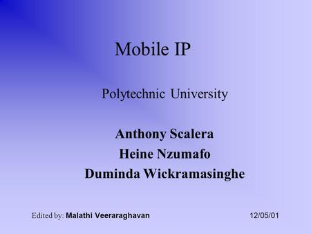 Mobile IP Polytechnic University Anthony Scalera Heine Nzumafo Duminda Wickramasinghe Edited by: Malathi Veeraraghavan 12/05/01.