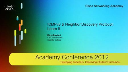 1 © 2012 Cisco Systems, Inc. All rights reserved. Cisco confidential. Cisco Networking Academy, US/Canada ICMPv6 & Neighbor Discovery Protocol: Learn It.