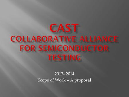 "2013- 2014 Scope of Work – A proposal. The ""Collaborative Alliance for Semiconductor Test"" charter includes:  Foster pre-competitive collaboration "