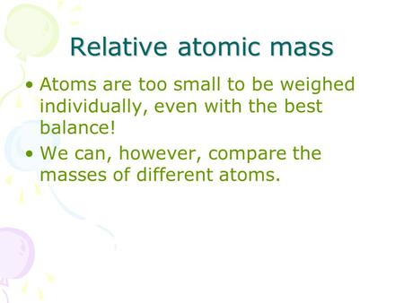 Relative atomic mass Atoms are too small to be weighed individually, even with the best balance! We can, however, compare the masses of different atoms.