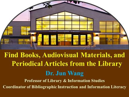 1 Find Books, Audiovisual Materials, and Periodical Articles from the Library Dr. Jun Wang Professor of Library & Information Studies Coordinator of Bibliographic.