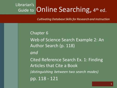 1 Online Searching, 4 th ed. Chapter 6 Web of Science Search Example 2: An Author Search (p. 118) and Cited Reference Search Ex. 1: Finding Articles that.