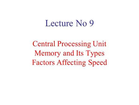 Lecture No 9 Central Processing Unit Memory and Its Types Factors Affecting Speed.
