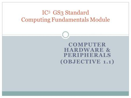 COMPUTER HARDWARE & PERIPHERALS (OBJECTIVE 1.1) IC 3 GS3 Standard Computing Fundamentals Module.