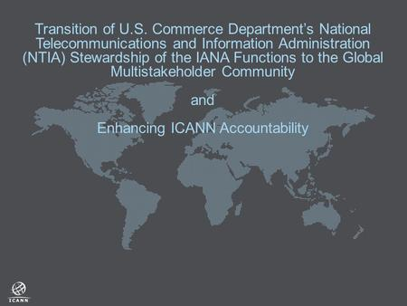 Transition of U.S. Commerce Department's National Telecommunications and Information Administration (NTIA) Stewardship of the IANA Functions to the Global.