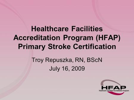 Healthcare Facilities Accreditation Program (HFAP) Primary Stroke Certification Troy Repuszka, RN, BScN July 16, 2009.
