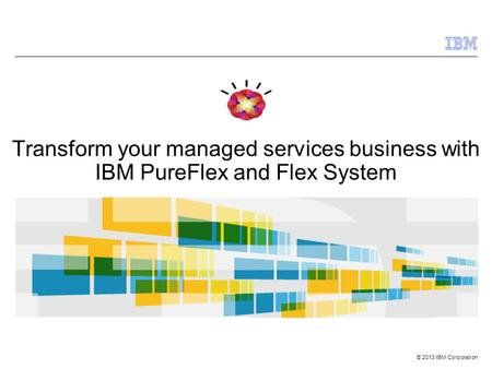© 2013 IBM Corporation Transform your managed services business with IBM PureFlex and Flex System.