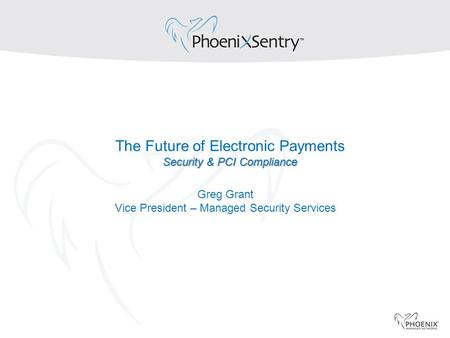 Security & PCI Compliance The Future of Electronic Payments Security & PCI Compliance Greg Grant Vice President – Managed Security Services.