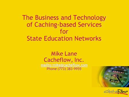 The Business and Technology of Caching-based Services for State Education Networks Mike Lane Cacheflow, Inc. Phone (773) 383-9955.