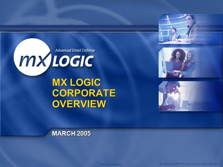 © Copyright 2005. MX Logic, Inc. All rights reserved. 1 Strictly Confidential MX LOGIC CORPORATE OVERVIEW MARCH 2005.