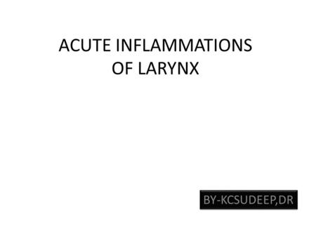 ACUTE INFLAMMATIONS OF LARYNX BY-KCSUDEEP,DR Anatomy Clinical subdivision – Supraglottis: from epiglottic tip to floor of laryngeal ventricle. – Glottis: