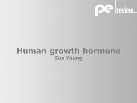 Human growth hormone Sue Young. Human growth hormone What is human growth hormone? It is a naturally occurring substance produced in the body by the pituitary.
